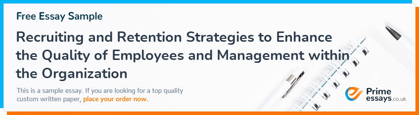 Recruiting and Retention Strategies to Enhance the Quality of Employees and Management within the Organization